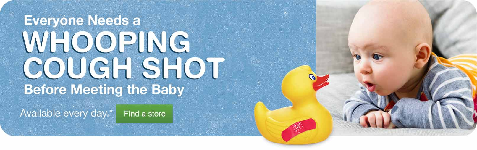 Everyone Needs a Whooping Cough Shot Before Meeting the Baby. Available every day.* Find a store.