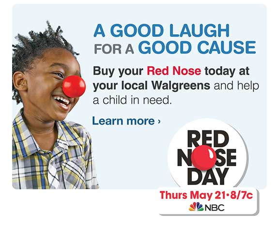 Buy your Red Nose today at your local Walgreens and help a child in need. Red Nose Day 5/21. Learn more.
