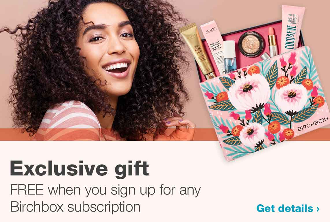 Exclusive gift FREE when you sign up for any Birchbox subscription. Get details.