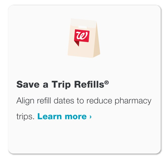 Save a Trip Refills(R). Align refill dates to reduce pharmacy trips. Visit Walgreens.com/satr to learn more.