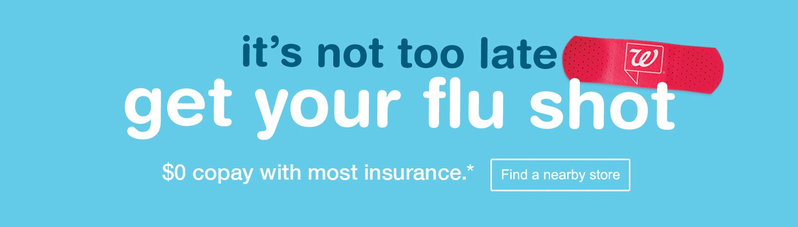 It's not too late. Get your flu shot $0 copay with most insurance. Find a nearby store.*