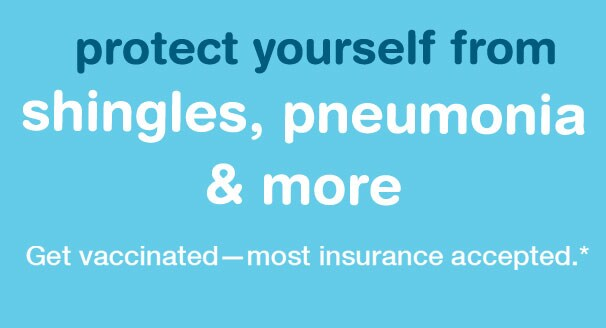 Protect yourself from shingles & pneumonia. Get vaccinated-most insurance accepted.* Learn more.