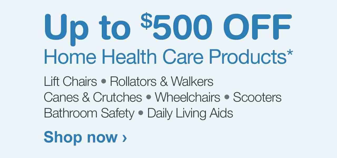 Up to $500 OFF Home Health Care Products.* Shop now.
