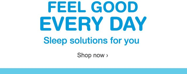 Feel Good Every Day. Sleep solutions for you. Shop now.