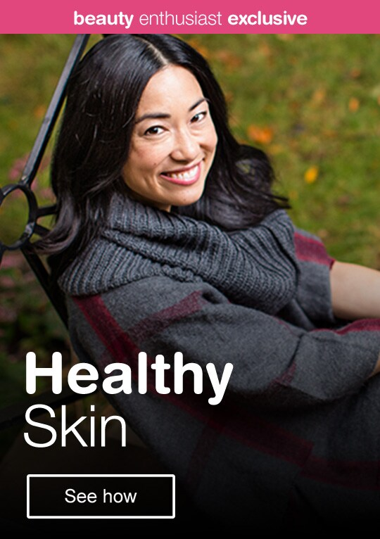 Beauty Enthusiast Exclusive - Healthy Skin. See how.
