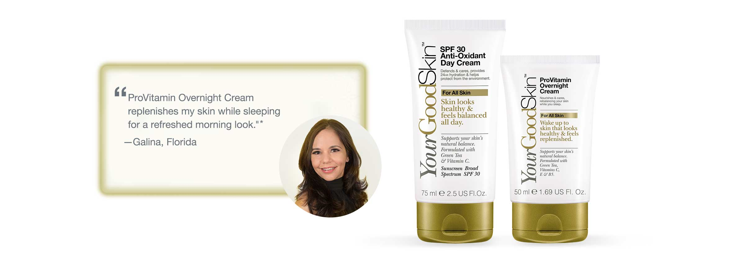'ProVitamin Overnight Cream replenishes my skin while sleeping for a refreshed morning look.' - Galina, Florida