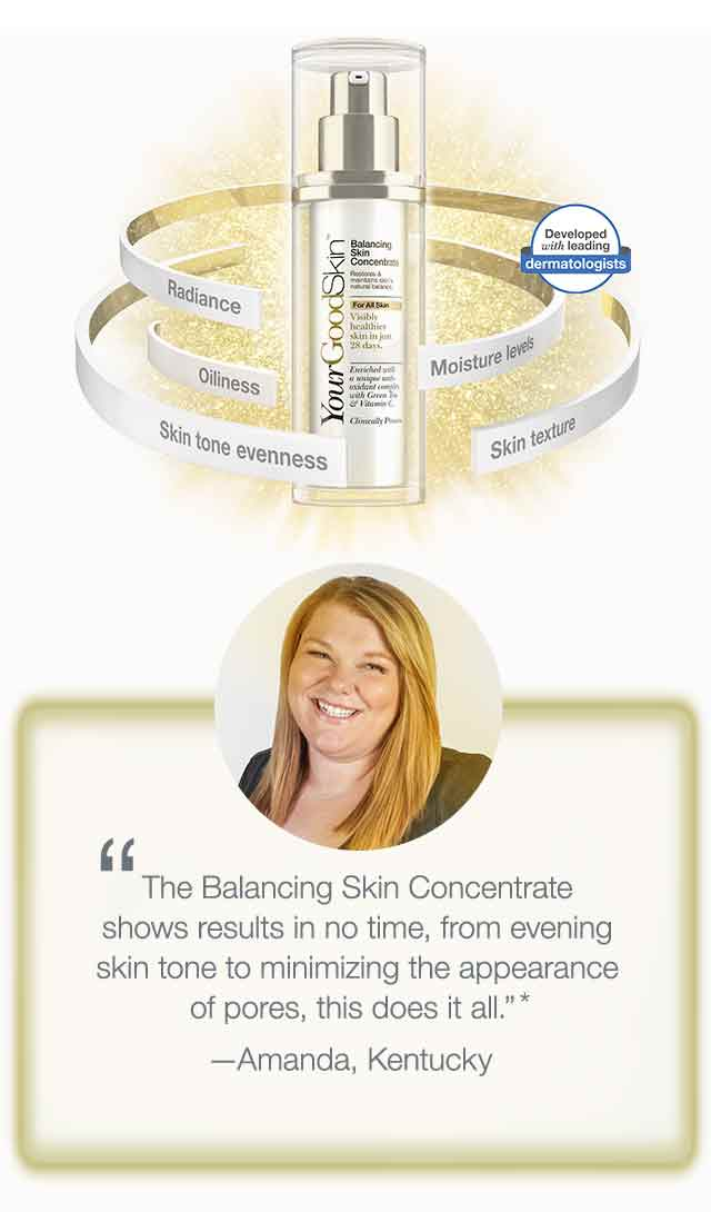 'The Balancing Skin Concentrate shows results in no time, from evening skin tone to minimizing the appearance of pores, this does it all.' -Amanda, Kentucky