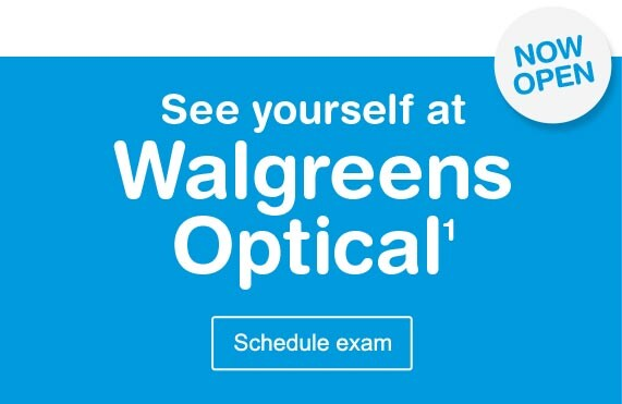 NOW OPEN - See yourself at Walgreens Optical.(1) Schedule eye exam.
