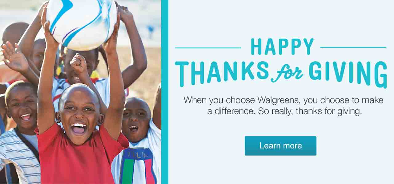 HAPPY THANKS for GIVING. When you choose Walgreens, you choose to make a difference. So really, thanks for giving. Learn more.