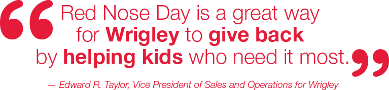'Red Nose Day is a great way for Wrigley to give back by helping kids who need it most.' -Edward R. Taylor, Vice President of Sales and Operations for Wrigley.