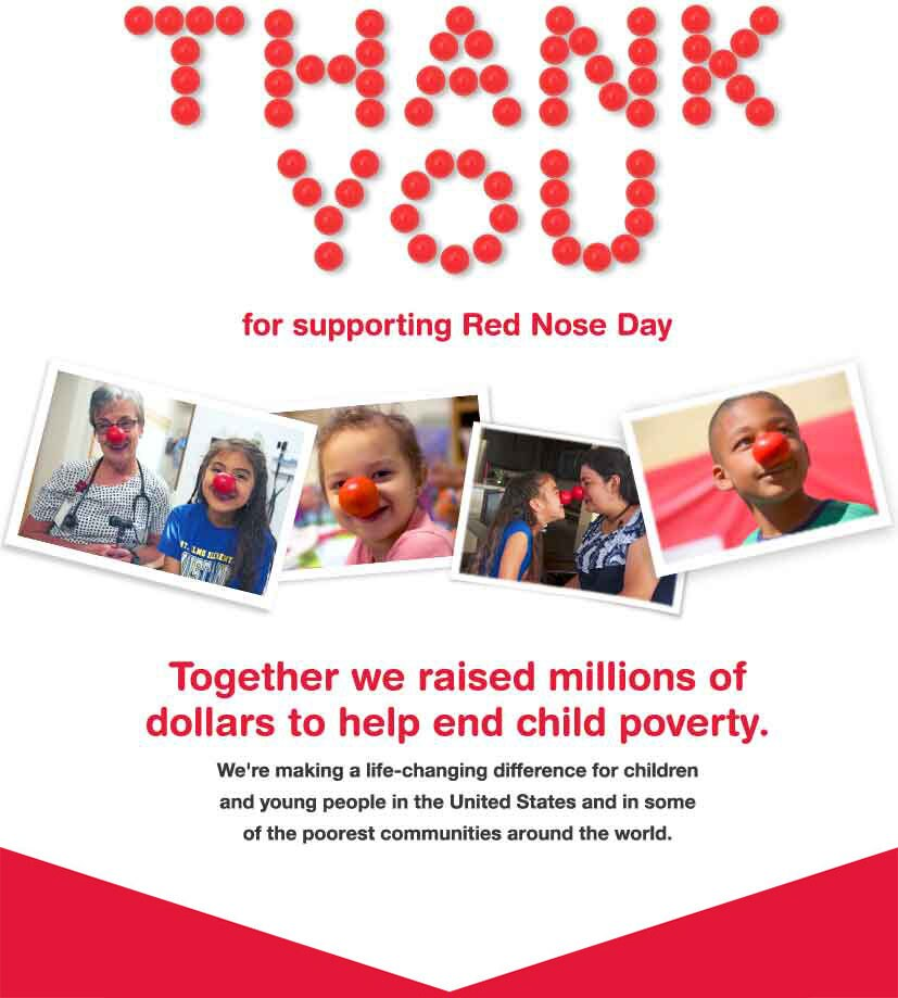 Thank You for supporting Red Nose Day. Together we raised millions of dollars to help end child poverty. We're making a life-changing difference for children and young people in the United States and in some of the poorest communities around the world.