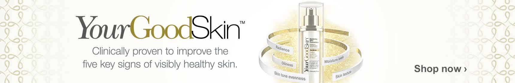Your Good Skin (TM) Clinically proven to improve the five key signs of visibly healthy skin. Shop now.