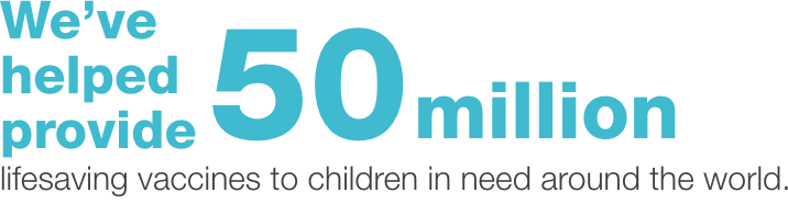 We've helped provide 50 million lifesaving vaccines to children in need around the world.