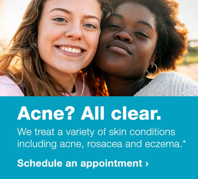 Acne? All clear. We treat a variety of skin conditions, including acne, rosacea and eczema.* Schedule an appointment.