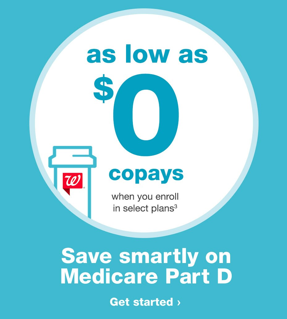as low as $0 copays when you enroll in select plans.(3) Save smartly on Medicare Part D. Get started..