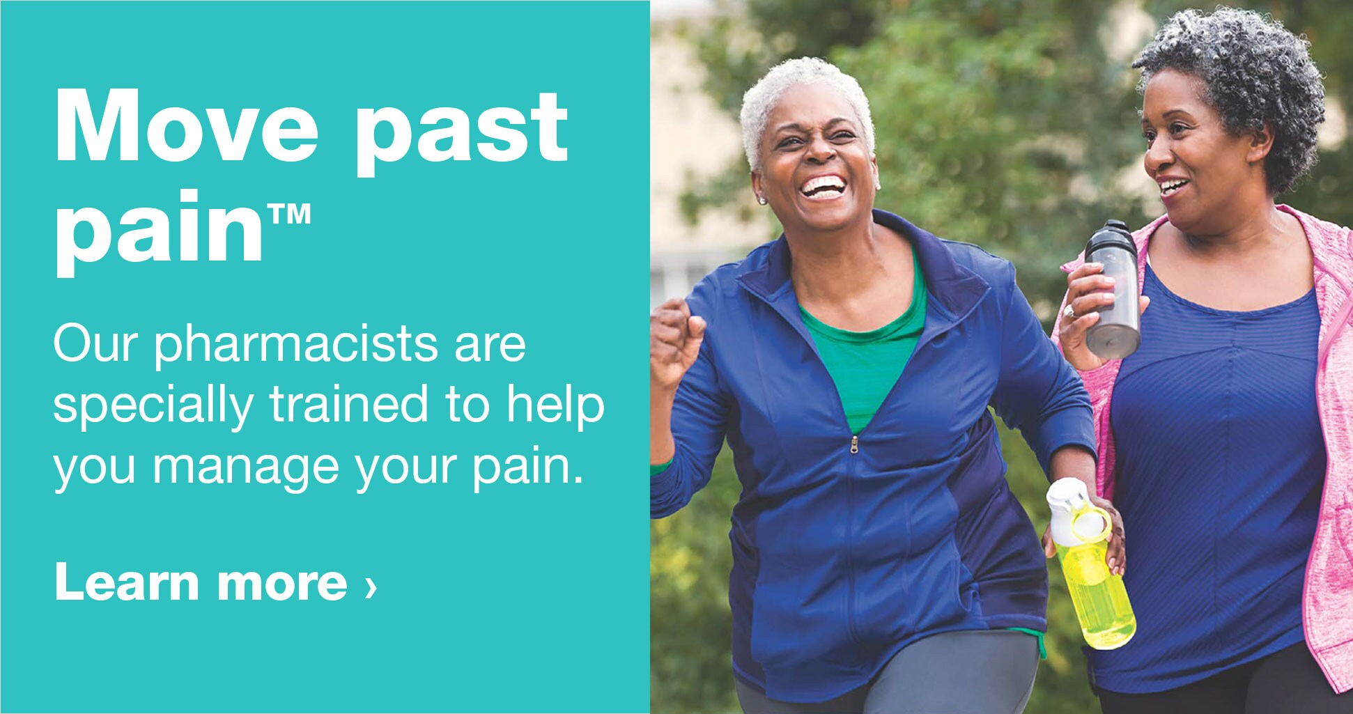 Move past pain.(TM) Our pharmacists are specially trained to help you manage your pain. Learn more.