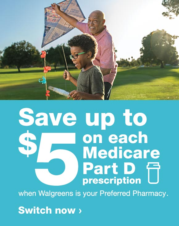 Save up to $5 on each Medicare Part D prescription when Walgreens is your Preferred Pharmacy. Switch now.