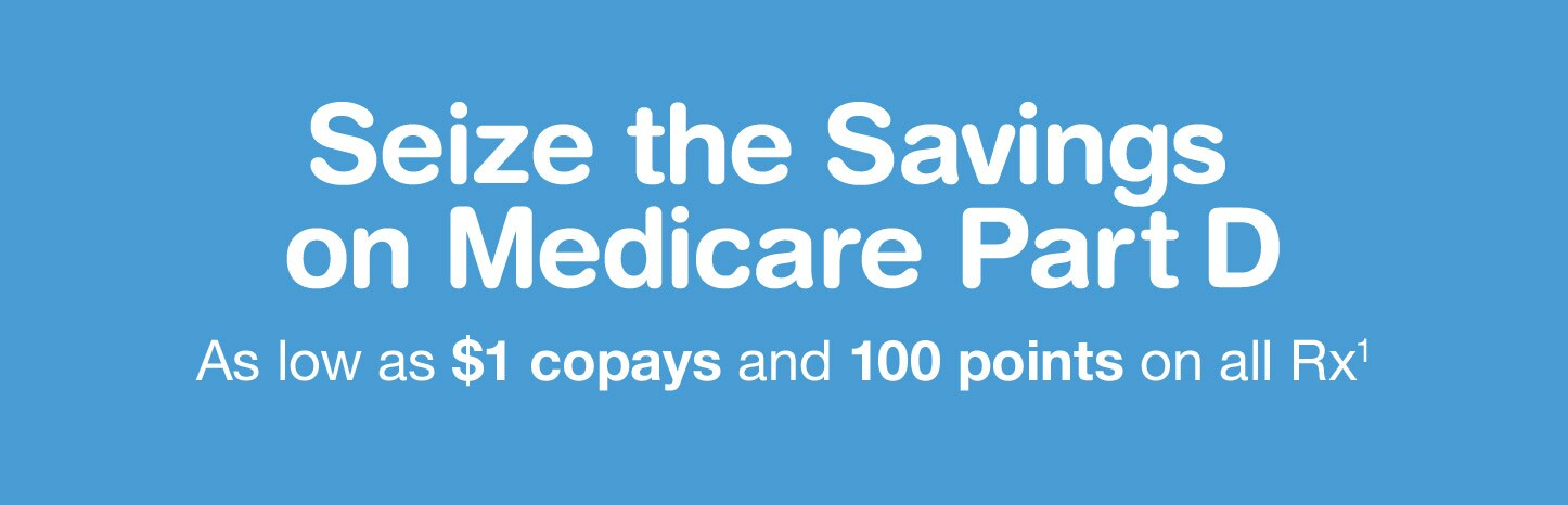 Seize the Savings on Medicare Part D. As low as $1 copays and 100 points on all Rx.(1)