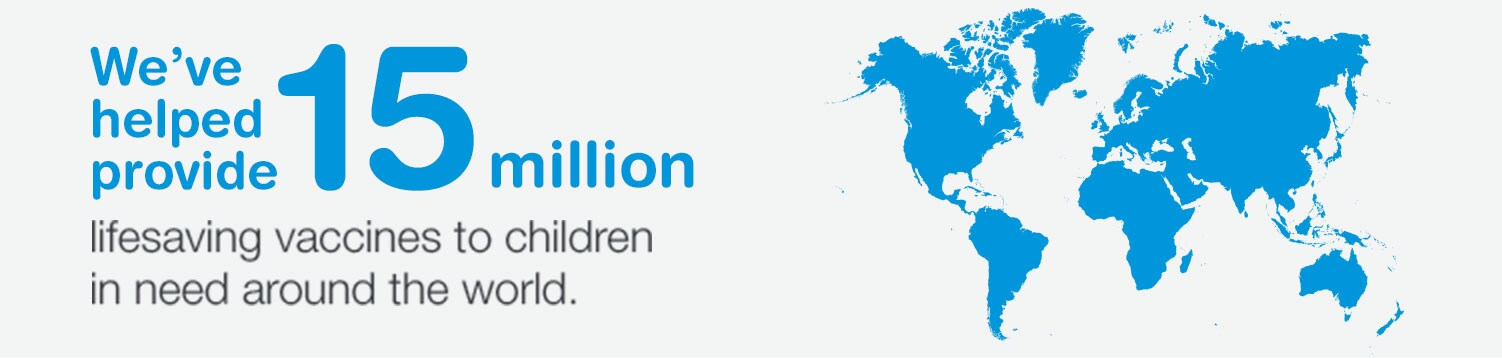 We've helped provide 15 million lifesaving vaccines to children in need around the world.