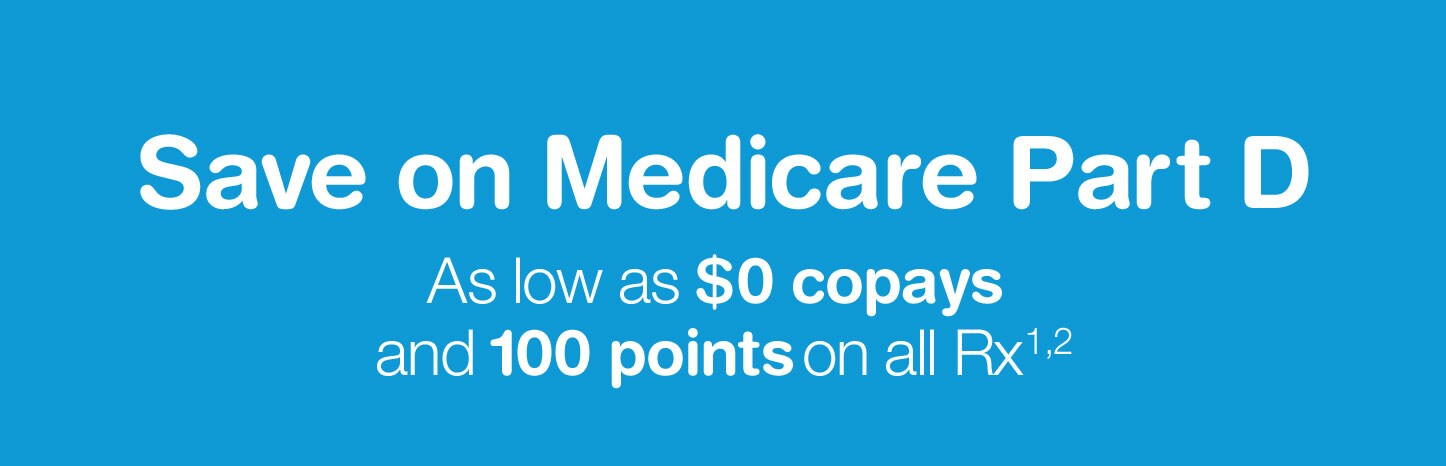 Save on Medicare Part D. As low as $0 copays and 100 points on all Rx.(1,2)