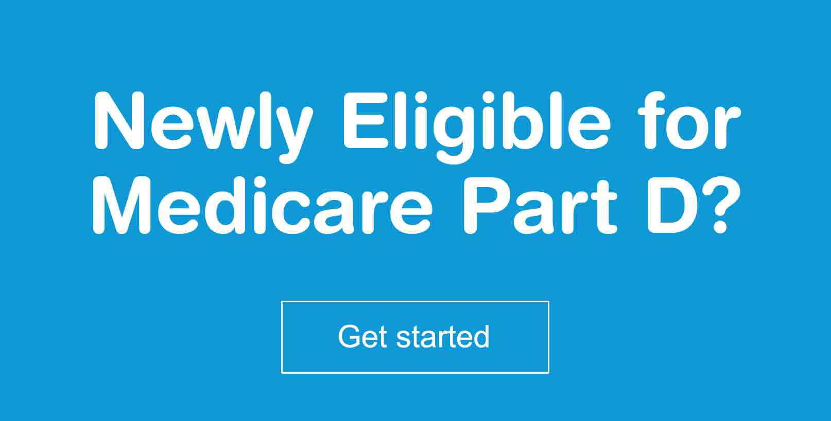 Newly Eligible for Medicare Part D? Get started