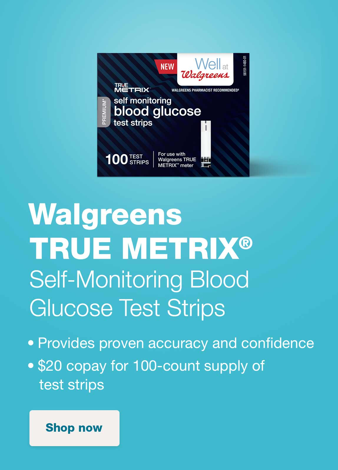 Walgreens TRUE METRIX(R) Self-Monitoring Blood Glucose Test Strips. Provides proven accuracy and confidence. $20 copay for 100-count supply of test strips. Shop now.