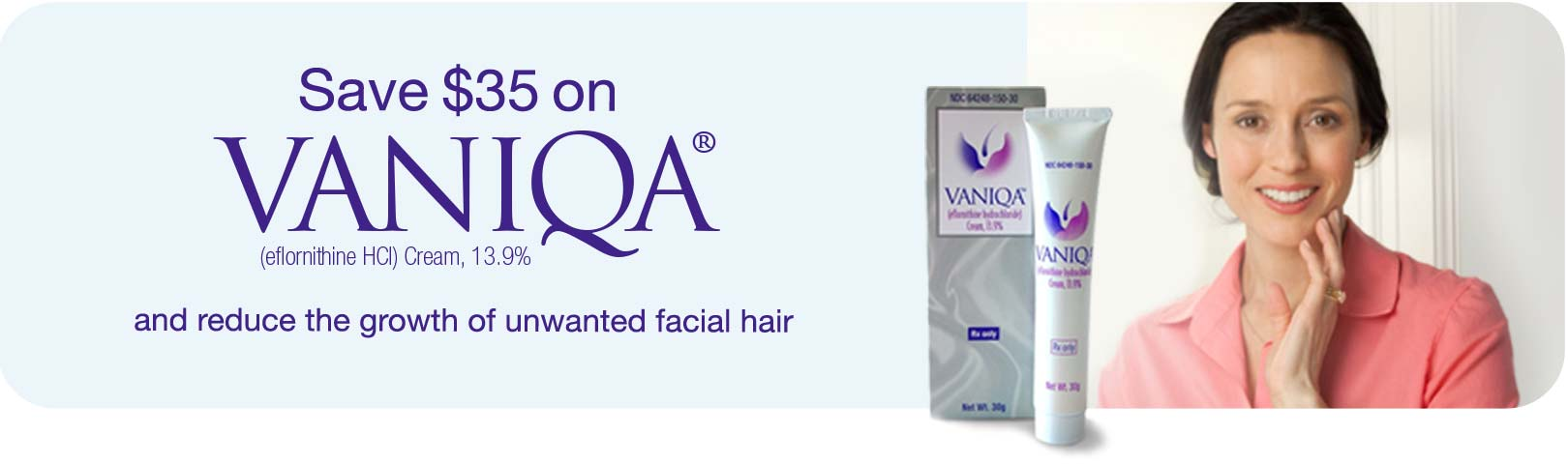 Save $35 on Vaniqa(R) (eflomithine HCl) Cream, 13.9% and reduce the growth of unwanted facial hair.