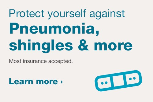 Protect yourself against Pneumonia, Shingles and more. Most insurance accepted. Learn more.
