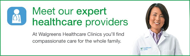 Meet our expert healthcare providers. At Walgreens Healthcare Clinics you'll find compassionate care for the whole family.