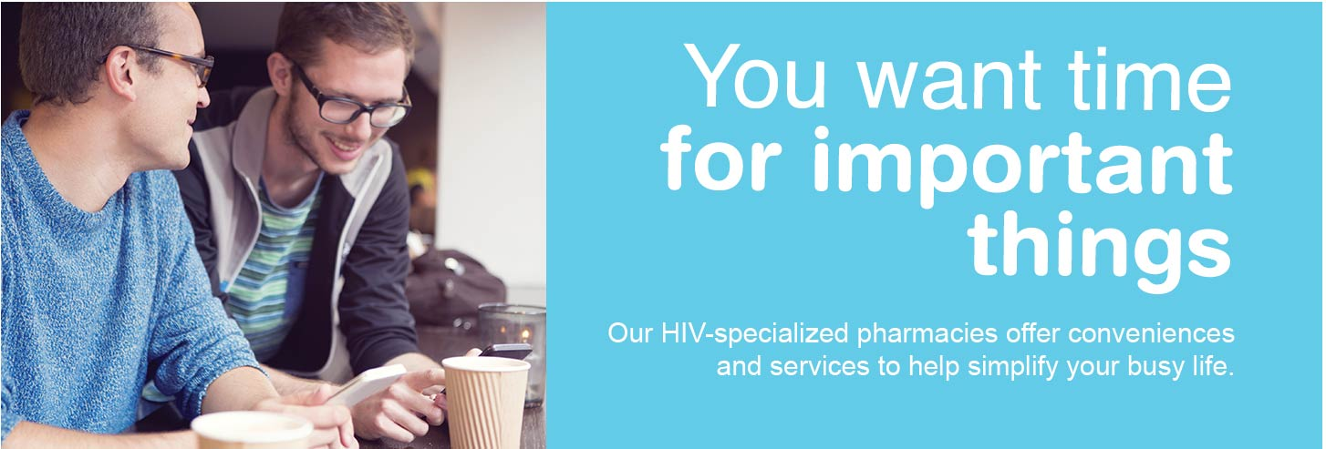 You want time for important things. Our HIV-specialized pharmacies offer conveniences and services to help simplify your busy life.
