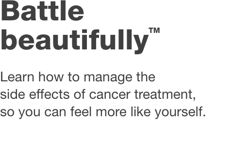Battle Beautifully™ Learn how to manage the side effects of cancer treatment, so you can feel more like yourself.