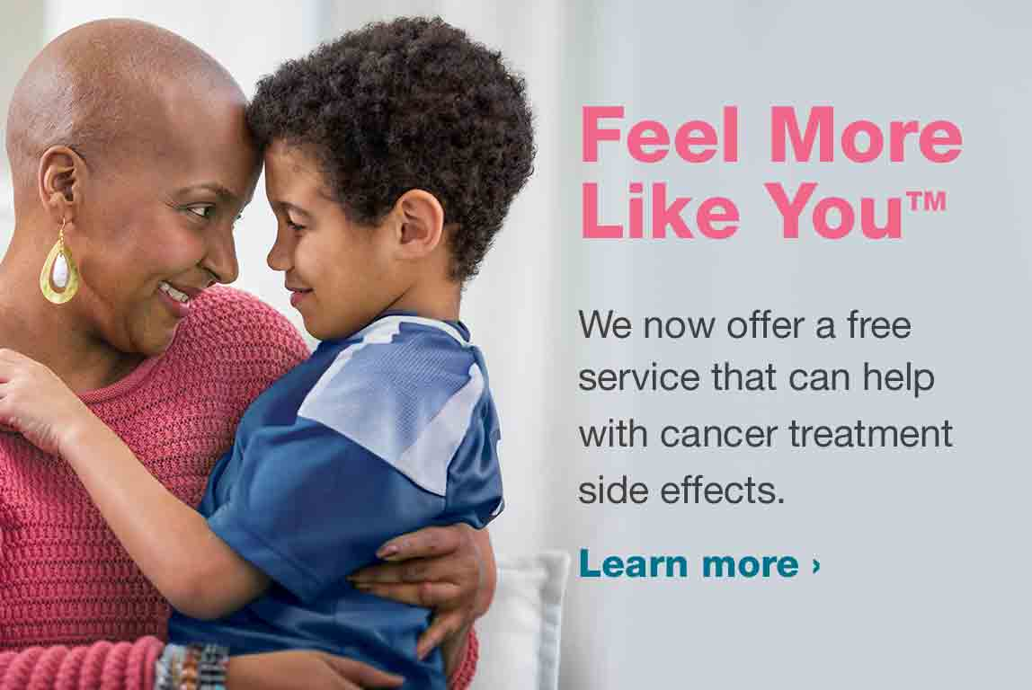 Feel More Like You.™ We now offer a free service that can help with cancer treatment side effects. Learn more.
