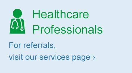 Healthcare Professionals. For referrals, visit our services page >