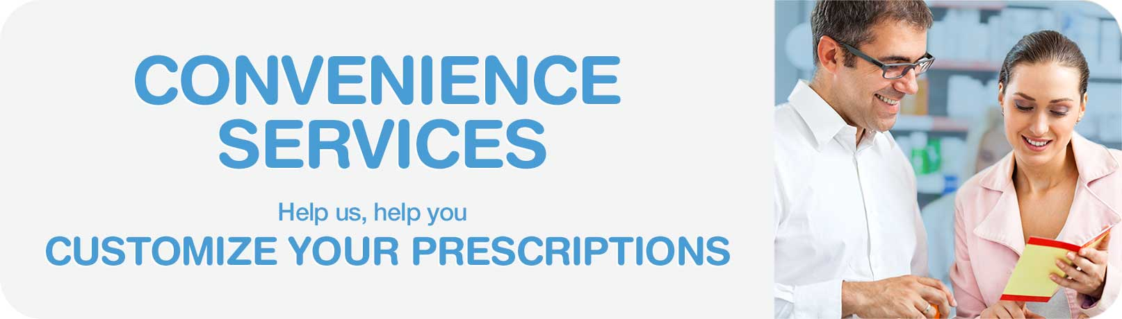 Convenience Services. Help us, help you. Customize your prescriptions.