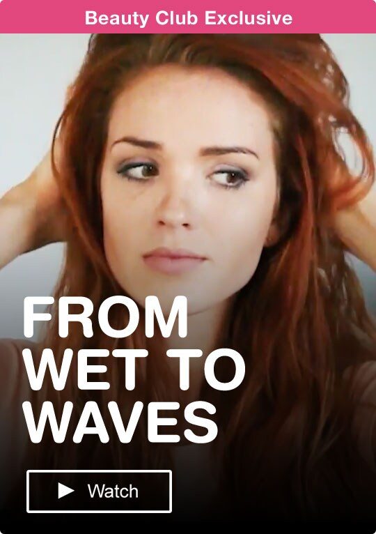 Beauty Club Exclusive. FROM WET TO WAVES. Watch.