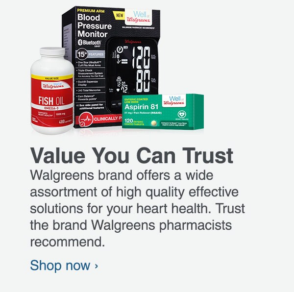 Value You Can Trust. Walgreens brand offers a wide assortment of high quality effective solutions for your heart health. Trust the brand Walgreens pharmacists recommend. Shop now.