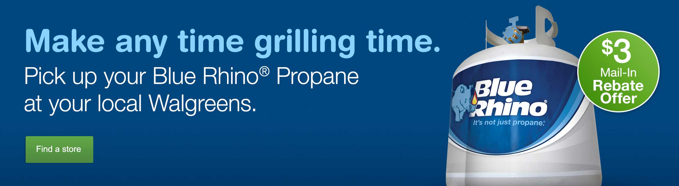 Make any time grilling time. Blue Rhino(R) Propane. $3 Mail-In Rebate Offer. Find a store.