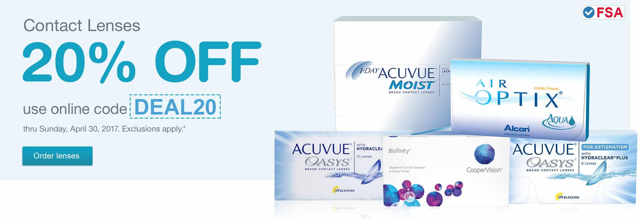 FSA approved. Contact Lenses 20% OFF use online code DEAL20 thru Sunday, April 30, 2017. Exclusions apply.* Order lenses.