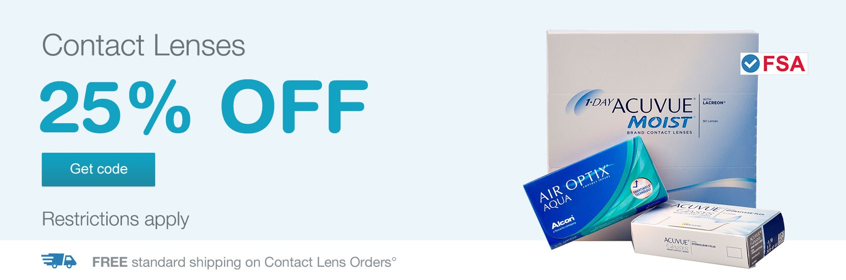 FSA approved. Contact Lenses 25% OFF. Restrictions apply. Free standard shipping on Contact Lens Orders.° Get code.
