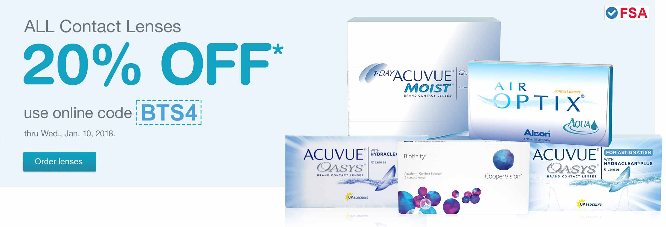 FSA approved. All Contact Lenses 20% OFF.* Use online code BTS4 thru Wed., Jan. 10, 2018. Order lenses.