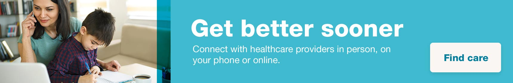 Get better sooner. Connect with healthcare providers in person, on your phone or online.