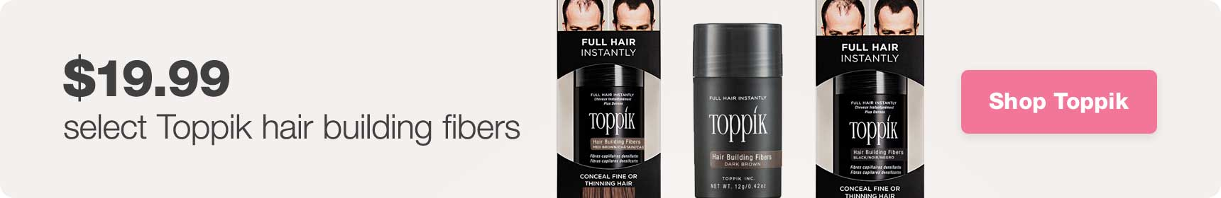 $19.99 select Toppik hair building fibers. Shop Toppik.