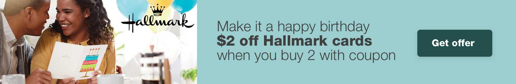 Make it a happy birthday. $2 off Hallmark cards when you buy 2 with coupon. Get offer.