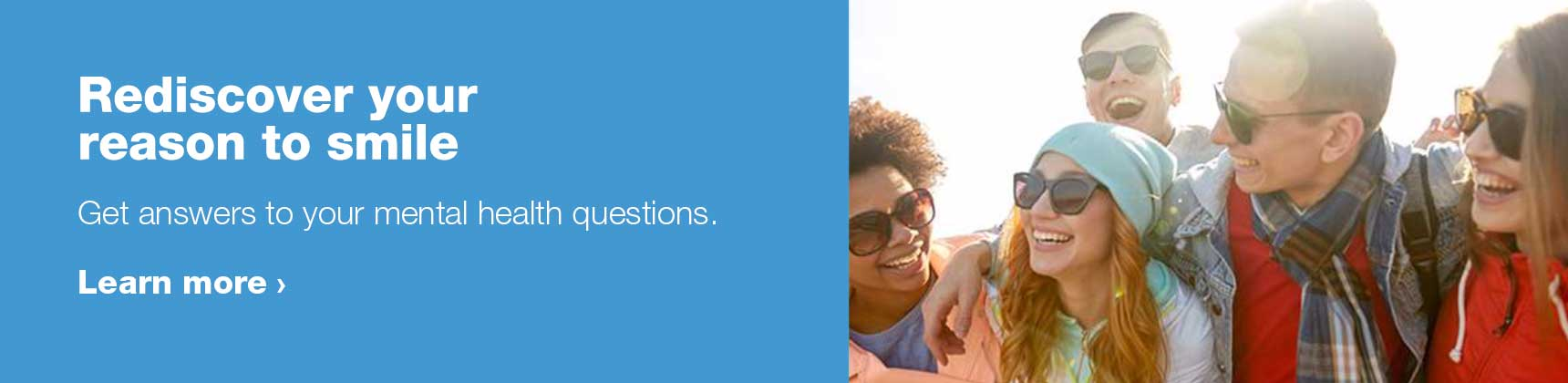 Rediscover your reason to smile. Get answers to your mental health questions. Learn more.
