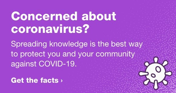 Concerned about coronavirus? Spreading knowledge is the best way to protect you and your family against COVID-19. Get the facts.