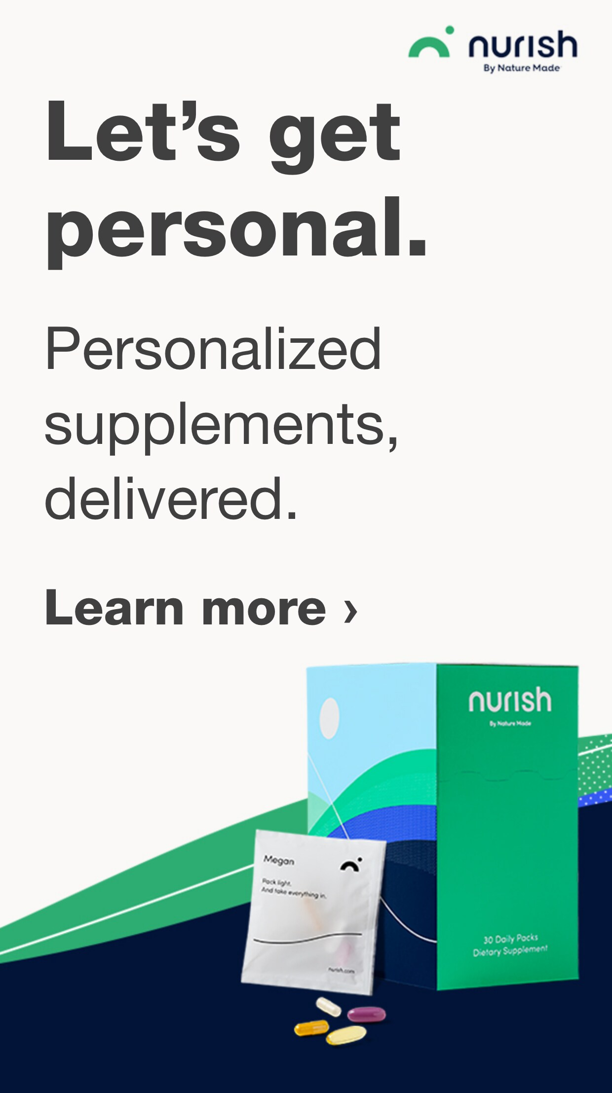Let's get personal. Personalized supplements, delivered. nurish by Nature Made. Learn more.