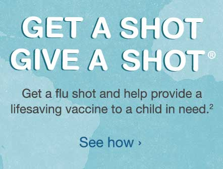 Get a Shot, Give a Shot. Get a flu shot and help provide a lifesaving vaccine to a child in need.(2) See how.