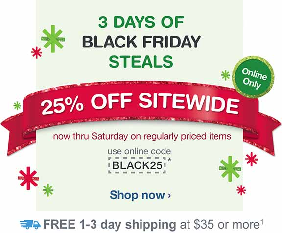 Online Only. 25% OFF SITEWIDE now thru Sat. on reg. priced items. Use online code BLACK25.* FREE shipping at $35.(1) Shop now.