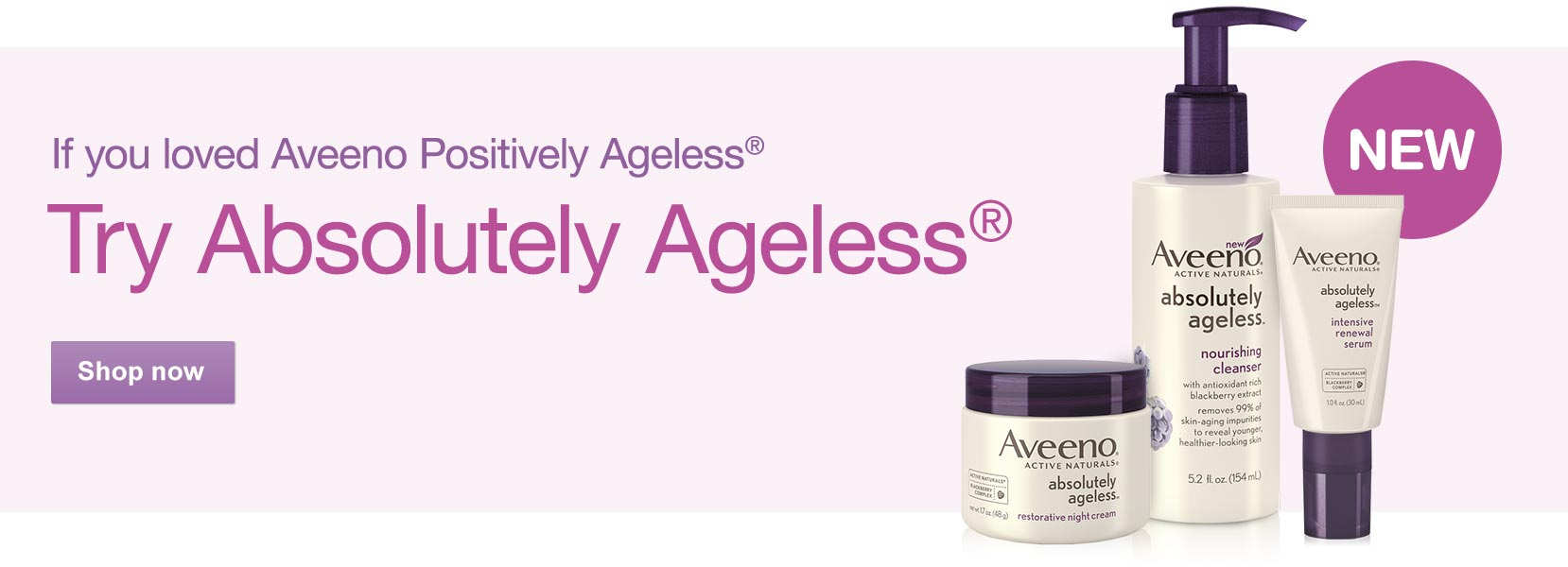 New! If you loved Aveeno Positively Ageless(R), Try Absolutely Ageless(R). Shop now.