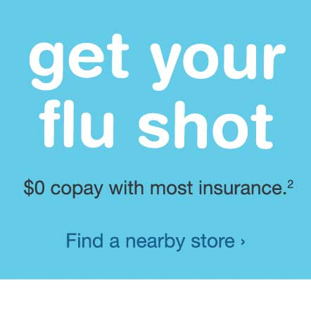 Get your flu shot. $0 copay w/ most insurance.(2) Find a nearby store.